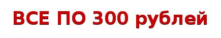 ВСЕ ПО 300 рублей