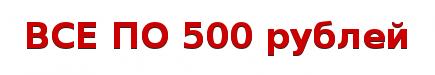 ВСЕ ПО 500 рублей